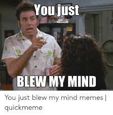 You Just BLEW MY MIND Quickmemecom You Just Blew My Mind Memes | Quickmeme  | Meme on ME.ME