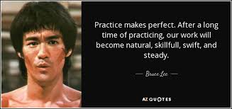Bruce Lee quote: Practice makes perfect. After a long time of practicing,  our...